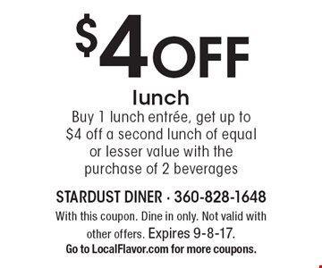 $4 off lunch. Buy 1 lunch entree, get up to $4 off a second lunch of equal or lesser value with the purchase of 2 beverages. With this coupon. Dine in only. Not valid with other offers. Expires 9-8-17. Go to LocalFlavor.com for more coupons.