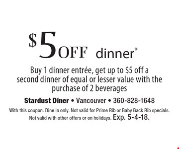 $5 off dinner*. Buy 1 dinner entree, get up to $5 off a second dinner of equal or lesser value with the purchase of 2 beverages. With this coupon. Dine in only. Not valid for Prime Rib or Baby Back Rib specials. Not valid with other offers or on holidays. Exp. 5-4-18.