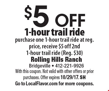$5 off 1-hour trail ride. Purchase one 1-hour trail ride at reg. price, receive $5 off 2nd 1-hour trail ride (Reg. $30). With this coupon. Not valid with other offers or prior purchases. Offer expires 10/29/17. SH Go to LocalFlavor.com for more coupons.