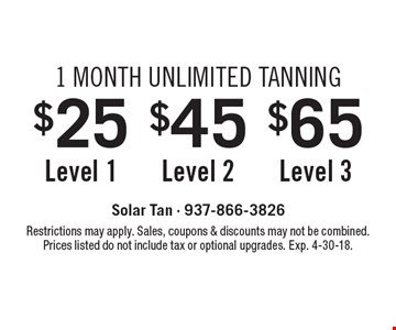 1 Month Unlimited Tanning - $25 For Level 1 OR $45 For Level 2 OR $65 Level 3. Restrictions may apply. Sales, coupons & discounts may not be combined. Prices listed do not include tax or optional upgrades. Exp. 4-30-18.