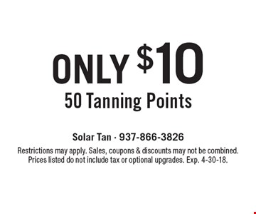 Only $10 For 50 Tanning Points. Restrictions may apply. Sales, coupons & discounts may not be combined. Prices listed do not include tax or optional upgrades. Exp. 4-30-18.
