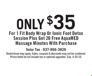 Only $35 For 1 Fit Body Wrap Or Ionic Foot Detox Session Plus Get 20 Free AquaMED Massage Minutes With Purchase. Restrictions may apply. Sales, coupons & discounts may not be combined. Prices listed do not include tax or optional upgrades. Exp. 4-30-18.