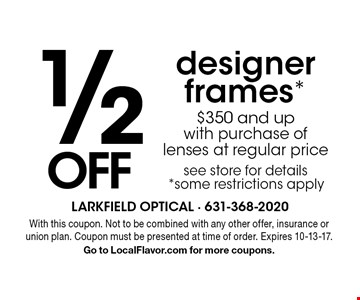 1/2 OFF designer frames *$350 and up with purchase of lenses at regular price see store for details. *Some restrictions apply. With this coupon. Not to be combined with any other offer, insurance or union plan. Coupon must be presented at time of order. Expires 10-13-17. Go to LocalFlavor.com for more coupons.