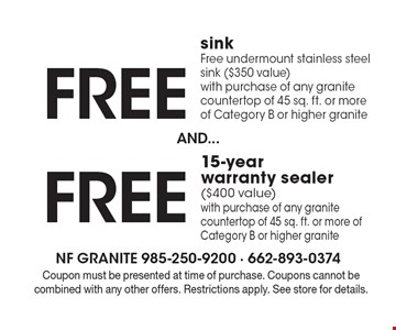 Free 15-year warranty sealer($400 value)with purchase of any granite countertop of 45 sq. ft. or more of Category B or higher granite. Free sink Free undermount stainless steel sink ($350 value)with purchase of any granite countertop of 45 sq. ft. or more of Category B or higher granite. Coupon must be presented at time of purchase. Coupons cannot be combined with any other offers. Restrictions apply. See store for details.