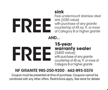 Free 15-year warranty sealer($400 value)with purchase of any granite countertop of 45 sq. ft. or more of Category B or higher granite. Free sinkFree undermount stainless steel sink ($350 value)with purchase of any granite countertop of 45 sq. ft. or more of Category B or higher granite. . Coupon must be presented at time of purchase. Coupons cannot be combined with any other offers. Restrictions apply. See store for details.