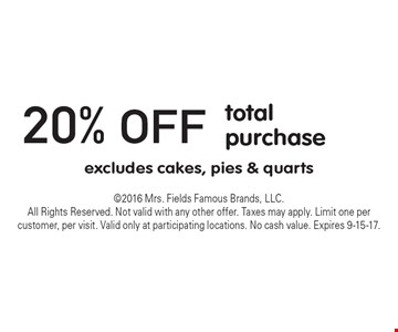 20% off total purchase excludes cakes, pies & quarts. 2016 Mrs. Fields Famous Brands, LLC. All Rights Reserved. Not valid with any other offer. Taxes may apply. Limit one per customer, per visit. Valid only at participating locations. No cash value. Expires 9-15-17.