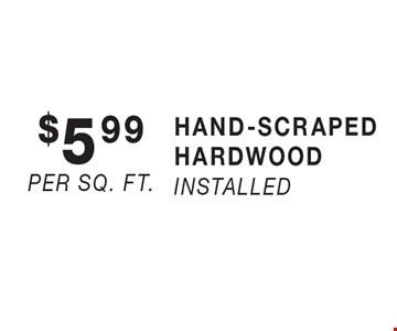 $5.99 per sq. ft. HAND-SCRAPED HARDWOOD installed.