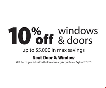 10% off windows & doors. Up to $5,000 in max savings. With this coupon. Not valid with other offers or prior purchases. Expires 12/1/17.