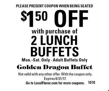 Please present coupon when being seated. $1.50 OFF with purchase of 2 LUNCH BUFFETS. Mon.-Sat. Only - Adult Buffets Only. Not valid with any other offer. With the coupon only.Expires 8/31/17. Go to LocalFlavor.com for more coupons.