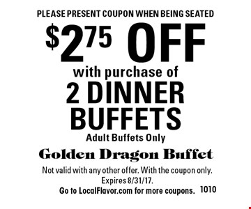 Please present coupon when being seated. $2.75 OFF with purchase of 2 DINNER BUFFETS. Adult Buffets Only. Not valid with any other offer. With the coupon only.Expires 8/31/17.Go to LocalFlavor.com for more coupons.