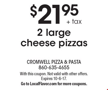 $21.95 + tax 2 large cheese pizzas. With this coupon. Not valid with other offers. Expires 10-6-17. Go to LocalFlavor.com for more coupons.