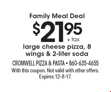Family Meal Deal $21.95 + tax large cheese pizza, 8 wings & 2-liter soda. With this coupon. Not valid with other offers. Expires 12-8-17.