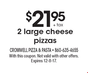 $21.95 + tax 2 large cheese pizzas. With this coupon. Not valid with other offers. Expires 12-8-17.