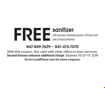 Free sanitizer with any duct cleaning service, $10 per vent one furnace entrance. With this coupon. Not valid with other offers or prior services. Second furnace entrance additional charge. Expires 10-27-17. CLPR. Go to LocalFlavor.com for more coupons.