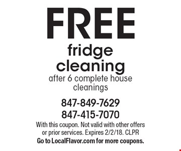 FREE fridge cleaning after 6 complete house cleanings. With this coupon. Not valid with other offers or prior services. Expires 2/2/18. CLPR Go to LocalFlavor.com for more coupons.