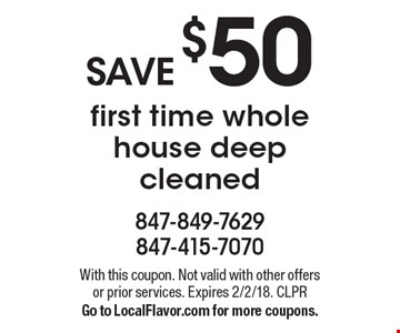 SAVE $50 first time whole house deep cleaned. With this coupon. Not valid with other offers or prior services. Expires 2/2/18. CLPR Go to LocalFlavor.com for more coupons.