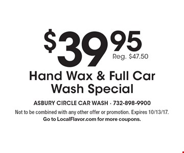 $39.95 Reg. $47.50 Hand Wax & Full Car Wash Special. Not to be combined with any other offer or promotion. Expires 10/13/17. Go to LocalFlavor.com for more coupons.