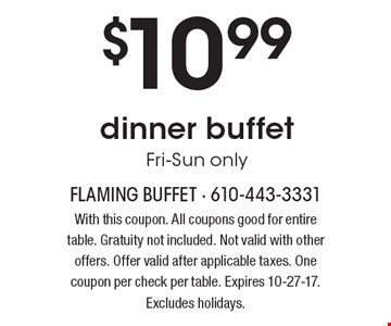 $10.99 dinner buffet Fri-Sun only. With this coupon. All coupons good for entire table. Gratuity not included. Not valid with other offers. Offer valid after applicable taxes. One coupon per check per table. Expires 10-27-17. Excludes holidays.