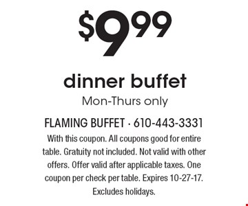 $9.99 dinner buffet Mon-Thurs only. With this coupon. All coupons good for entire table. Gratuity not included. Not valid with other offers. Offer valid after applicable taxes. One coupon per check per table. Expires 10-27-17. Excludes holidays.
