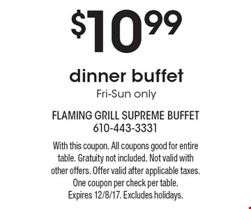 $10.99 dinner buffet Fri-Sun only. With this coupon. All coupons good for entire table. Gratuity not included. Not valid with other offers. Offer valid after applicable taxes. One coupon per check per table.Expires 12/8/17. Excludes holidays.