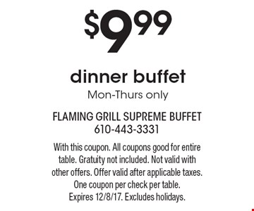 $9.99 dinner buffet Mon-Thurs only. With this coupon. All coupons good for entire table. Gratuity not included. Not valid with other offers. Offer valid after applicable taxes. One coupon per check per table.Expires 12/8/17. Excludes holidays.