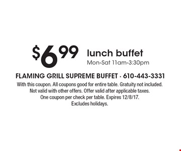 $6.99 lunch buffet Mon-Sat 11am-3:30pm. With this coupon. All coupons good for entire table. Gratuity not included.Not valid with other offers. Offer valid after applicable taxes.One coupon per check per table. Expires 12/8/17.Excludes holidays.