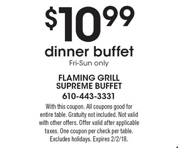 $10.99 dinner buffet. Fri-Sun only. With this coupon. All coupons good for entire table. Gratuity not included. Not valid with other offers. Offer valid after applicable taxes. One coupon per check per table. Excludes holidays. Expires 2/2/18.