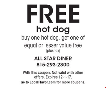 Free Hot Dog. Buy one hot dog, get one of equal or lesser value free (plus tax). With this coupon. Not valid with other offers. Expires 12-1-17. Go to LocalFlavor.com for more coupons.