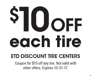 $10 Off each tire. Coupon for $10 off any tire. Not valid with other offers. Expires 10-31-17.