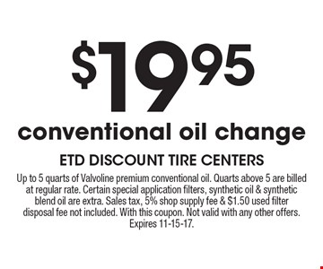 $19.95 conventional oil change. Up to 5 quarts of Valvoline premium conventional oil. Quarts above 5 are billedat regular rate. Certain special application filters, synthetic oil & syntheticblend oil are extra. Sales tax, 5% shop supply fee & $1.50 used filterdisposal fee not included. With this coupon. Not valid with any other offers.Expires 11-15-17.