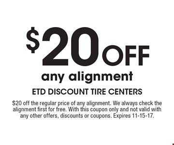 $20 Off any alignment. $20 off the regular price of any alignment. We always check the alignment first for free. With this coupon only and not valid withany other offers, discounts or coupons. Expires 11-15-17.
