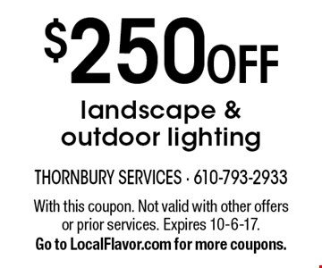 $250 OFF landscape & outdoor lighting. With this coupon. Not valid with other offers or prior services. Expires 10-6-17. Go to LocalFlavor.com for more coupons.