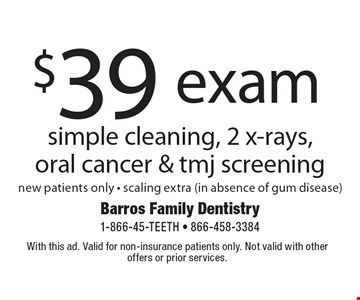 $39 exam simple cleaning, 2 x-rays, oral cancer & tmj screening new patients only - scaling extra (in absence of gum disease). With this ad. Valid for non-insurance patients only. Not valid with other offers or prior services.