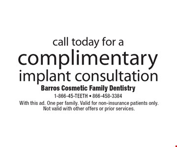 complimentary implant consultation. With this ad. One per family. Valid for non-insurance patients only. Not valid with other offers or prior services.