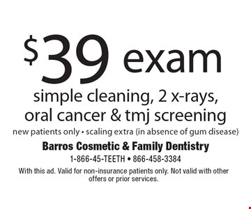 $39 exam simple cleaning, 2 x-rays, oral cancer & tmj screening, new patients only - scaling extra (in absence of gum disease). With this ad. Valid for non-insurance patients only. Not valid with other offers or prior services.