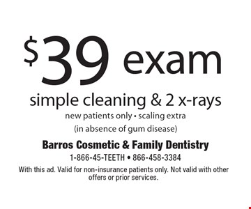 $39 exam simple cleaning & 2 x-rays, new patients only, scaling extra (in absence of gum disease). With this ad. Valid for non-insurance patients only. Not valid with other offers or prior services.