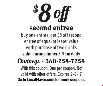 $8 off second entree. Buy one entree, get $8 off second entree of equal or lesser value with purchase of two drinks. Valid during dinner 5-9pm daily. With this coupon. One per coupon. Not valid with other offers. Expires 9-8-17. Go to LocalFlavor.com for more coupons.