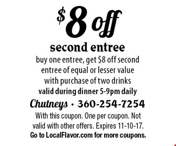 $8 off second entree buy one entree, get $8 off second entree of equal or lesser value with purchase of two drinks valid during dinner 5-9pm daily. With this coupon. One per coupon. Not valid with other offers. Expires 11-10-17.Go to LocalFlavor.com for more coupons.