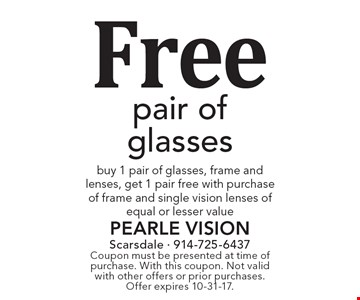 Free pair of glasses, buy 1 pair of glasses, frame and lenses, get 1 pair free with purchase of frame and single vision lenses of equal or lesser value. Coupon must be presented at time of purchase. With this coupon. Not valid with other offers or prior purchases. Offer expires 10-31-17.