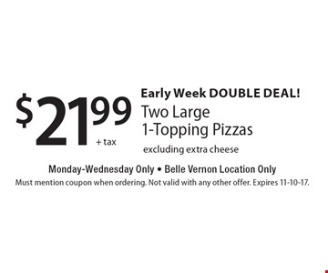 Early Week Double Deal! $21.99+ tax. Two Large 1-Topping Pizzas. Monday-Wednesday Only. Belle Vernon Location Only. Excluding extra cheese . Must mention coupon when ordering. Not valid with any other offer. Expires 11-10-17.