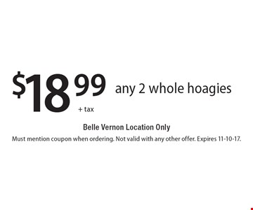 $18.99+ tax. Any 2 whole hoagies. Belle Vernon Location Only. Must mention coupon when ordering. Not valid with any other offer. Expires 11-10-17.