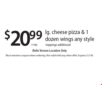 $20.99 + tax lg. cheese pizza & 1 dozen wings any style. Belle Vernon Location Only. Toppings additional. Must mention coupon when ordering. Not valid with any other offer. Expires 2-2-18.