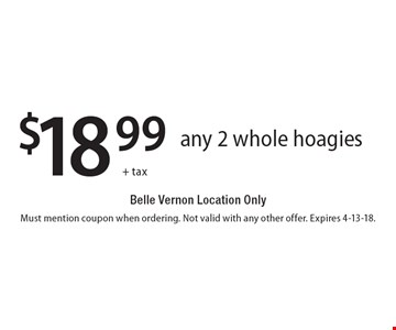 $18.99+ tax any 2 whole hoagies Belle Vernon Location Only. Must mention coupon when ordering. Not valid with any other offer. Expires 4-13-18.