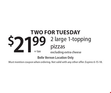 Two For Tuesday $21.99 + tax 2 large 1-topping pizzas Belle Vernon Location Only excluding extra cheese. Must mention coupon when ordering. Not valid with any other offer. Expires 6-15-18.