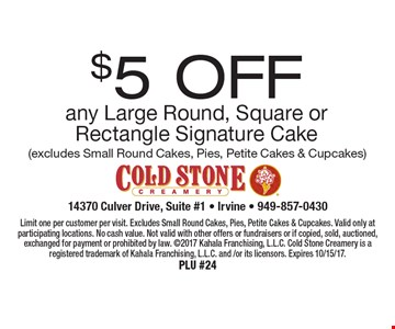 $5 OFF any Large Round, Square or Rectangle Signature Cake (excludes Small Round Cakes, Pies, Petite Cakes & Cupcakes). Limit one per customer per visit. Excludes Small Round Cakes, Pies, Petite Cakes & Cupcakes. Valid only at participating locations. No cash value. Not valid with other offers or fundraisers or if copied, sold, auctioned, exchanged for payment or prohibited by law. 2017 Kahala Franchising, L.L.C. Cold Stone Creamery is a registered trademark of Kahala Franchising, L.L.C. and /or its licensors. Expires 10/15/17.PLU #24