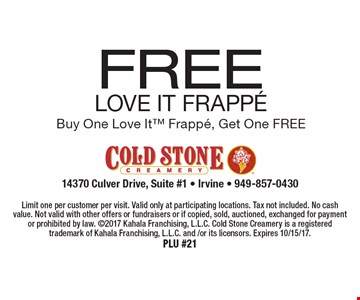 FREE LOve It Frapp…Buy One Love It Frappe, Get One FREE. Limit one per customer per visit. Valid only at participating locations. Tax not included. No cash value. Not valid with other offers or fundraisers or if copied, sold, auctioned, exchanged for payment or prohibited by law. 2017 Kahala Franchising, L.L.C. Cold Stone Creamery is a registered trademark of Kahala Franchising, L.L.C. and /or its licensors. Expires 10/15/17.PLU #21