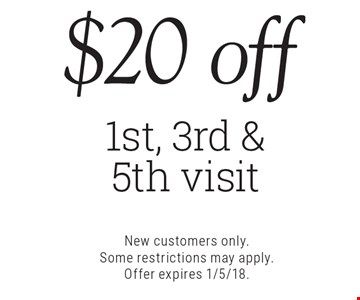 $20 off 1st, 3rd & 5th visit. New customers only. Some restrictions may apply. Offer expires 1/5/18.