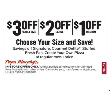 $3 Off Family Size  OR  $2 Off Large  OR  $1 Off Medium. Choose Your Size And Save! Savings off Signature, Gourmet Delite®, Stuffed, Fresh Pan, Create Your Own Pizza At Regular Menu Price.