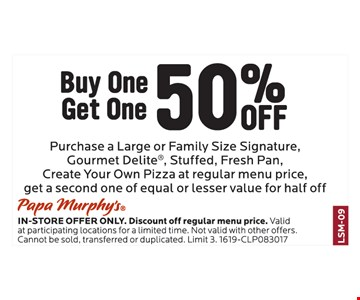 Buy One Get One 50% Off. Purchase A Large Or Family Size Signature, Gourmet Delite®, Stuffed, Fresh Pan, Create Your Own Pizza At Regular Menu Price, Get A Second One Of Equal Or Lesser Value For Half Off!