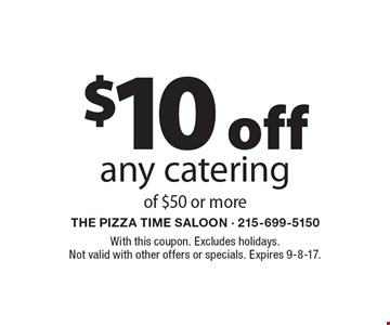 $10 off any catering of $50 or more. With this coupon. Excludes holidays. Not valid with other offers or specials. Expires 9-8-17.
